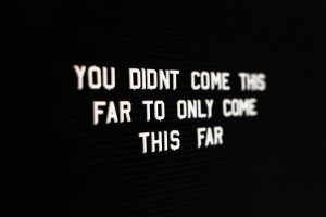 You didn't come this far to only come this far.